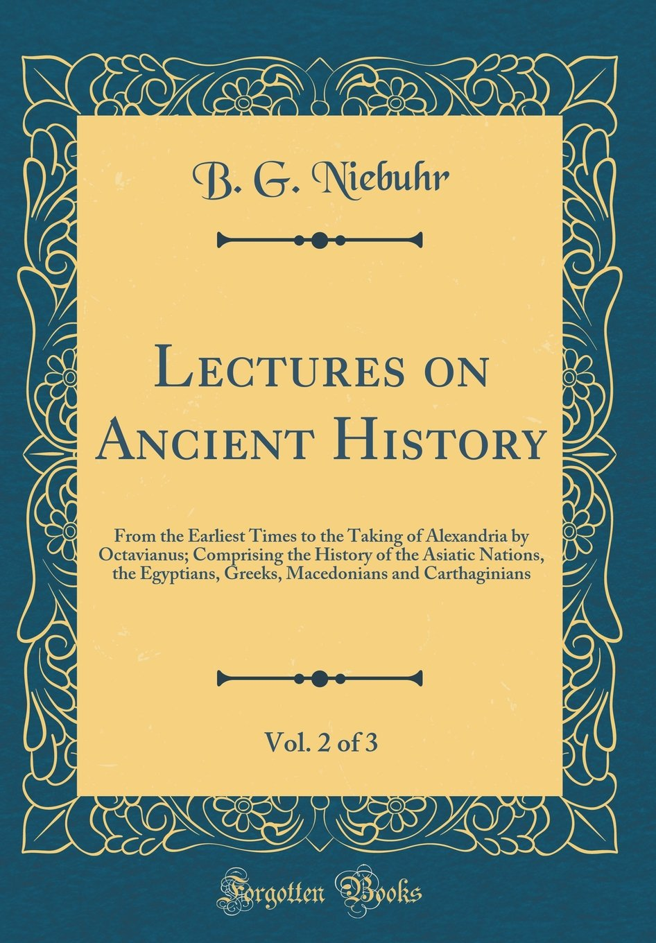 Lectures on Ancient History, Vol. 2 of 3: From the Earliest Times to the Taking of Alexandria by Octavianus; Comprising the History of the Asiatic and Carthaginians (Classic Reprint)