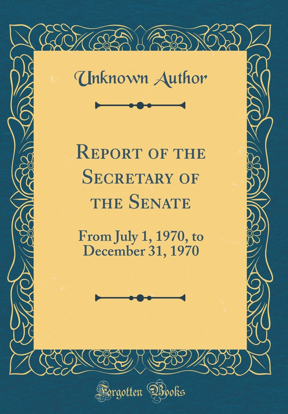 Read Online Report of the Secretary of the Senate: From July 1, 1970, to December 31, 1970 (Classic Reprint) pdf epub