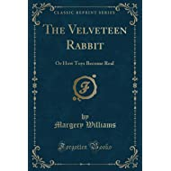 The Velveteen Rabbit: Or How Toys Become Real (Classic Reprint)