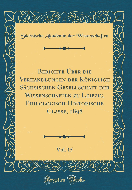 Berichte Über die Verhandlungen der Königlich Sächsischen Gesellschaft der Wissenschaften zu Leipzig, Philologisch-Historische Classe, 1898, Vol. 15 (Classic Reprint) (German Edition) pdf epub