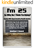 I'm 25 So Why Do I Think I'm Dying!?!: Coping with Hypochondria/Health Anxiety