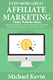 Even More Great Affiliate Marketing Niche Website Ideas: Make Money Online, Earn Cash Working from Home, Get Multiple Passive Income Streams, and Take Control of Your Finances