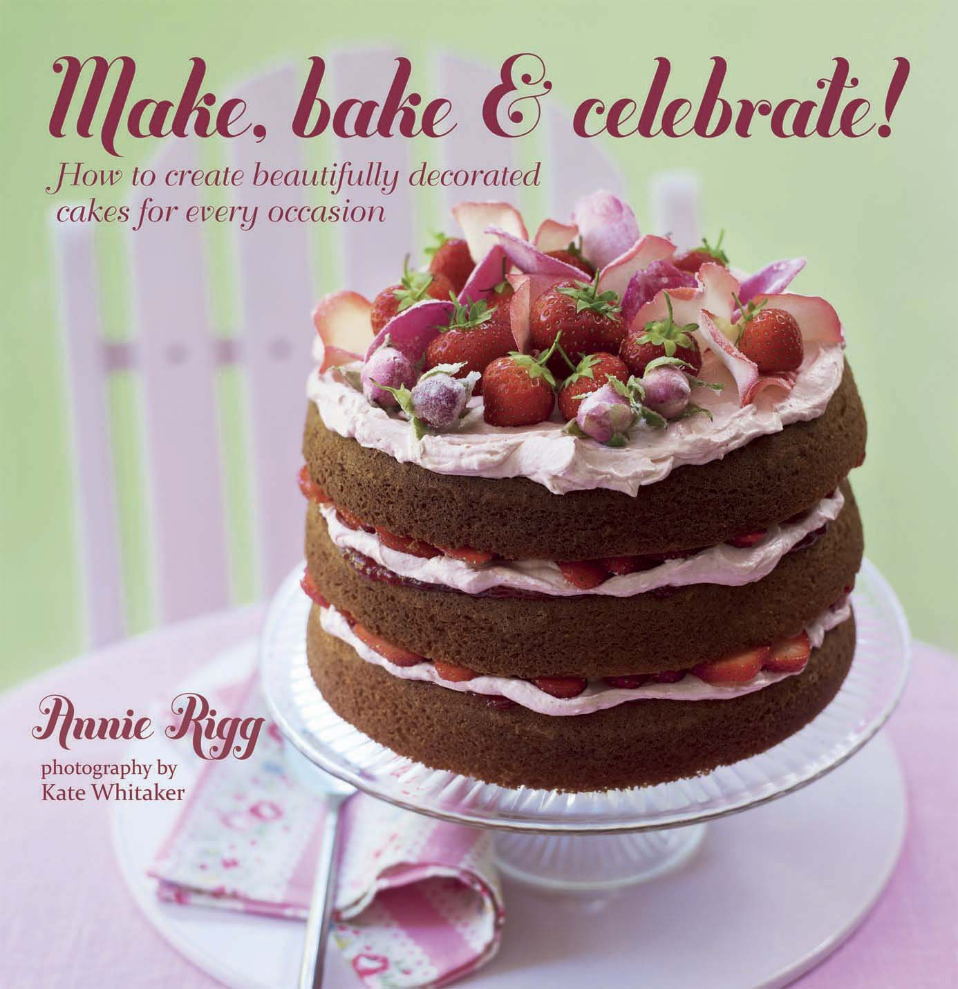 How To Create Beautifully Decorated Cakes For Every Occasion Amazonde Annie Rigg Kate Whitaker Fremdsprachige Bucher