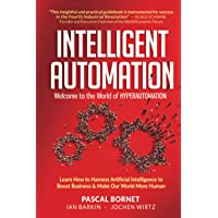 Intelligent Automation: Welcome To The World Of Hyperautomation: Learn How To Harness Artificial Intelligence To Boost…