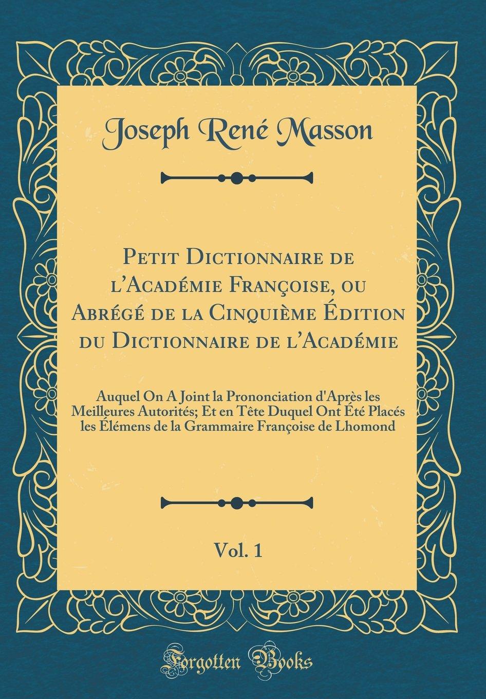 Petit Dictionnaire de l'Académie Françoise, ou Abrégé de la Cinquième Édition du Dictionnaire de l'Académie, Vol. 1: Auquel On A Joint la ... Placés les Élémens de la Gra (French Edition) pdf