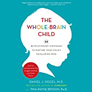 The Whole-Brain Child: 12 Revolutionary Strategies to Nurture Your Child's Developing Mind, Survive Everyday Parenting Strugg