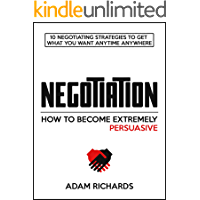 Negotiation: How To Become Extremely Persuasive: 10 Negotiating Strategies To Get What You Want Anytime Anywhere (Negotiation, How To Negotiate, Negotiation Tactics & Skills, Objection Handling)