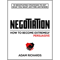 Negotiation: How To Become Extremely Persuasive: 10 Negotiating Strategies To Get What You Want Anytime Anywhere…