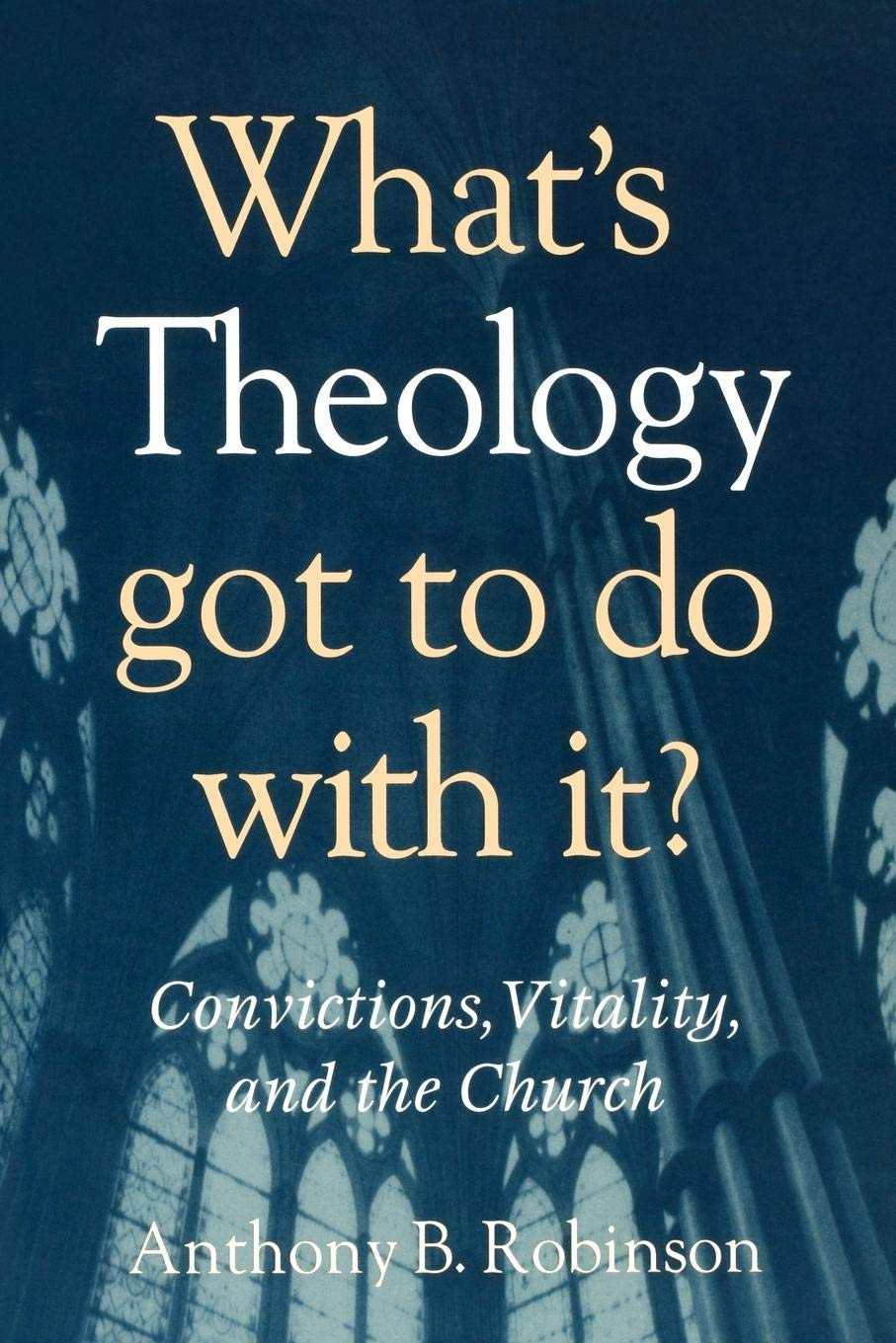 Read Online What's Theology Got to Do With It?: Convictions, Vitality, and the Church ebook