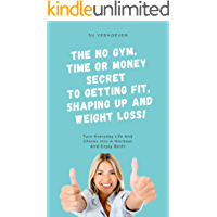 The No Gym, Time or Money Secret To Getting Fit, Shaping Up And Weight Loss!: Turn Everyday Life And Chores Into A…