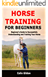 Horse Training for Beginners: Beginner's Guide to Successfully Understanding and Training Your Horse