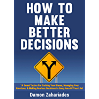 How to Make Better Decisions: 14 Smart Tactics for Curbing Your Biases, Managing Your Emotions, And Making Fearless…