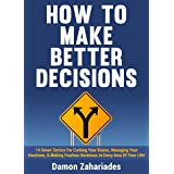 How to Make Better Decisions: 14 Smart Tactics for Curbing Your Biases, Managing Your Emotions, And Making Fearless Decisions