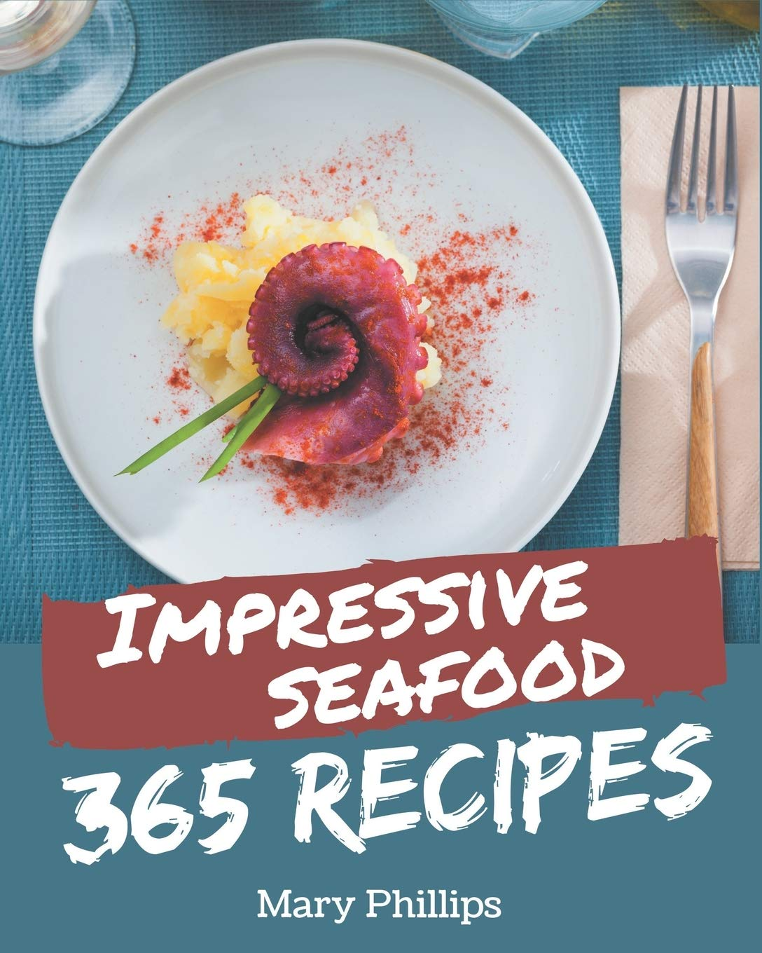 365 Impressive Seafood Recipes: Make Cooking at Home Easier with Seafood Cookbook!