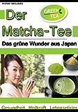Der Matcha Tee: Das grüne Wunder aus Japan. Gesundheit, Heilkraft und Lebenselixier [Grüner Tee / WISSEN KOMPAKT] (German Edition)