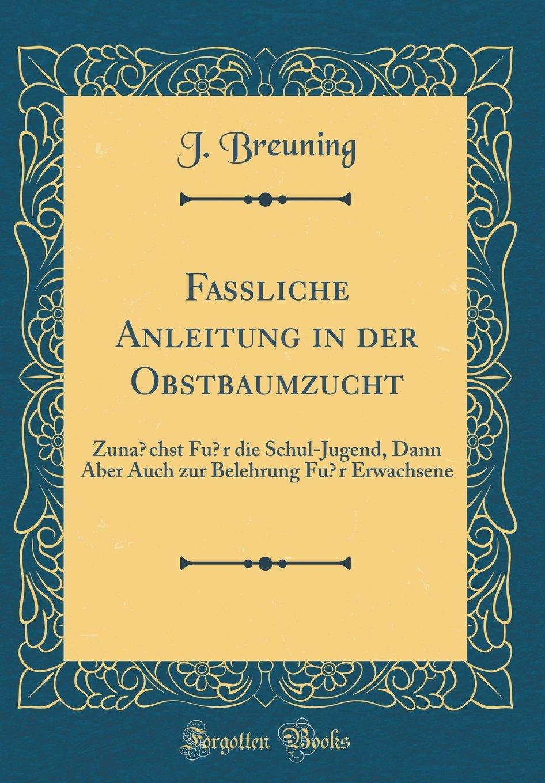 Fassliche Anleitung in der Obstbaumzucht: Zunächst für die Schul-Jugend, Dann Aber Auch zur Belehrung für Erwachsene (Classic Reprint)