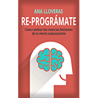 RE-PROGRÁMATE: Cómo cambiar las creencias limitantes de tu mente subconsciente. (Spanish Edition)