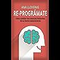 RE-PROGRÁMATE: Cómo cambiar las creencias limitantes de tu mente subconsciente.