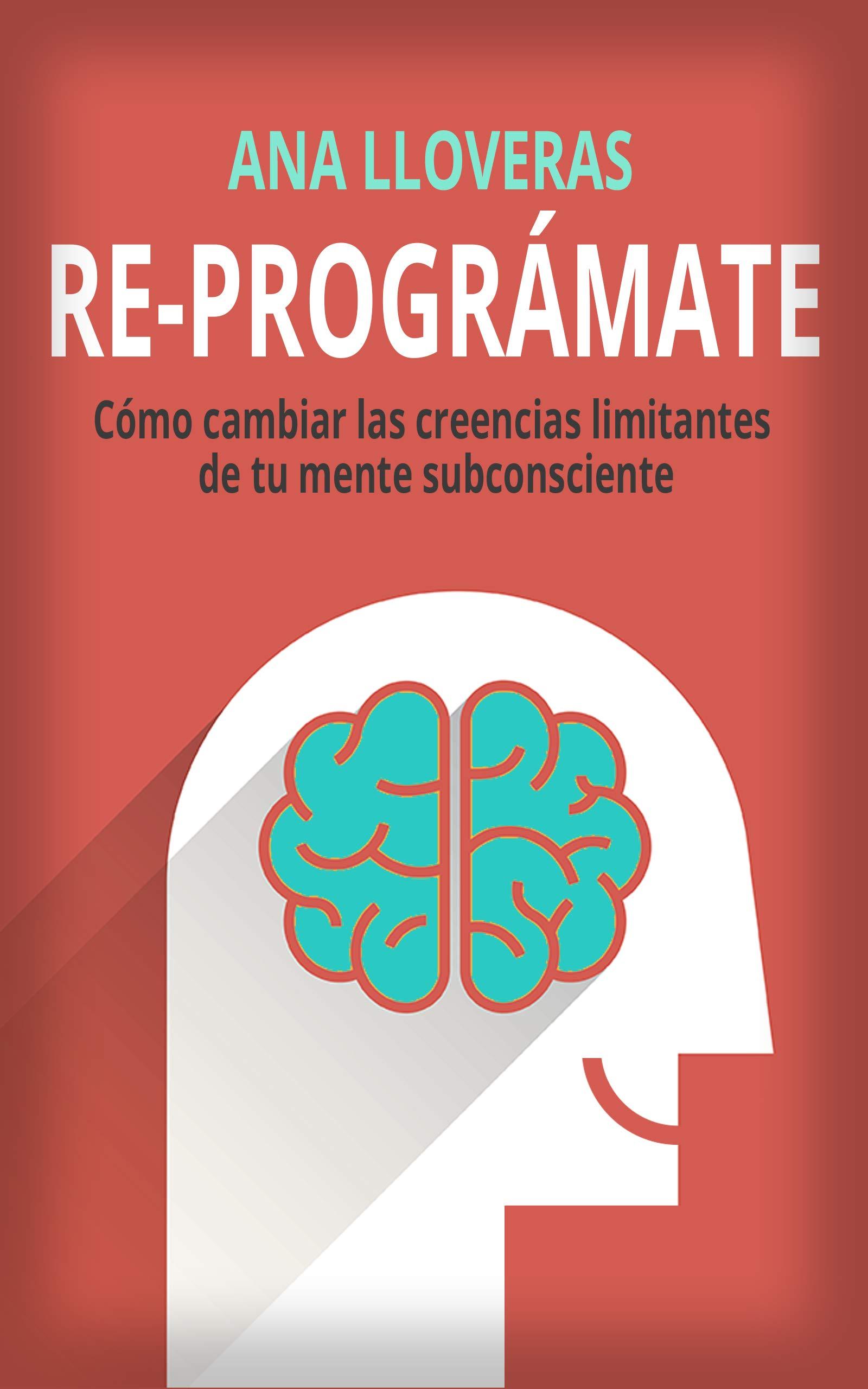 RE-PROGRÁMATE: Cómo cambiar las creencias limitantes de tu mente subconsciente. por Ana Lloveras