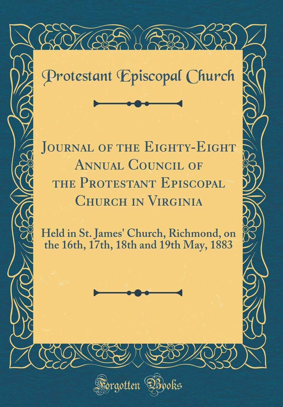 Download Journal of the Eighty-Eight Annual Council of the Protestant Episcopal Church in Virginia: Held in St. James' Church, Richmond, on the 16th, 17th, 18th and 19th May, 1883 (Classic Reprint) pdf epub