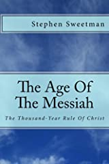 The Age Of The Messiah: The Thousand-Year Rule Of Christ Kindle Edition
