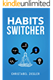 Habits Switcher: A Fundamental Treatment of How to Develop Good Habits to Change Your Life. The Essential Guide to Reset your Mind and Build the Better you