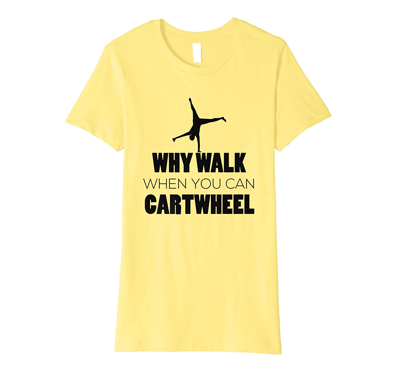 Why Walk When Cartwheel Gymnast T-Shirt Funny Gifts Cool Gymnastics Apparel