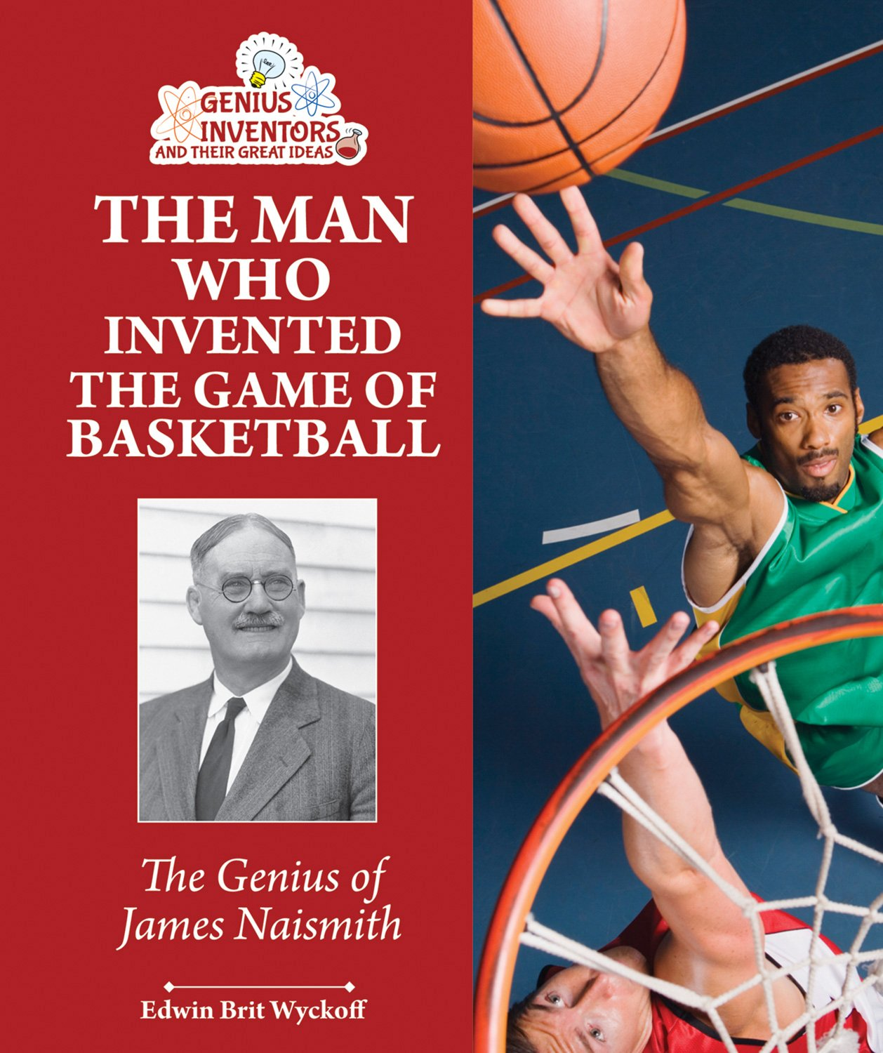 The Man Who Invented The Game Of Basketball The Genius Of James Naismith Genius Inventors And Their Great Ideas Wyckoff Edwin Brit 9781464402128 Amazon Com Books