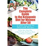 The Complete Guide to the Ketogenic Diet for Women After 50: Useful Tips and 90 Delectable Recipes| 30-Day Keto Meal Plan to