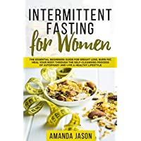 Intermittent Fasting for Women: The Essential Beginners Guide for Weight Loss, Burn Fat, Heal Your Body Through The Self-Cleansing Process of Autophagy and Live a Healthy Lifestyle