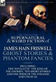 The Collected Supernatural and Weird Fiction of James Hain Friswell-Ghost Stories and Phantom Fancies-One Novelette 'The King of the Gnomes, ' Ten Sho