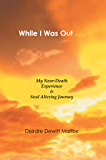 While I Was Out...: My Near-Death Experience & Soul Altering Journey