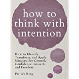 How to Think with Intention: How to Identify, Transform, and Apply Mindsets for Control, Confidence, Growth, and Freedom (Cle