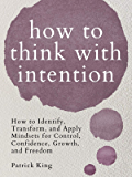 How to Think with Intention: How to Identify, Transform, and Apply Mindsets for Control, Confidence, Growth, and Freedom…
