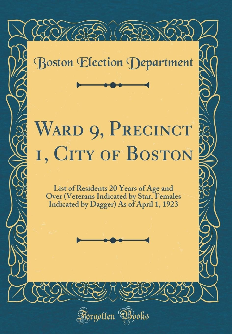 Download Ward 9, Precinct 1, City of Boston: List of Residents 20 Years of Age and Over (Veterans Indicated by Star, Females Indicated by Dagger) As of April 1, 1923 (Classic Reprint) pdf epub