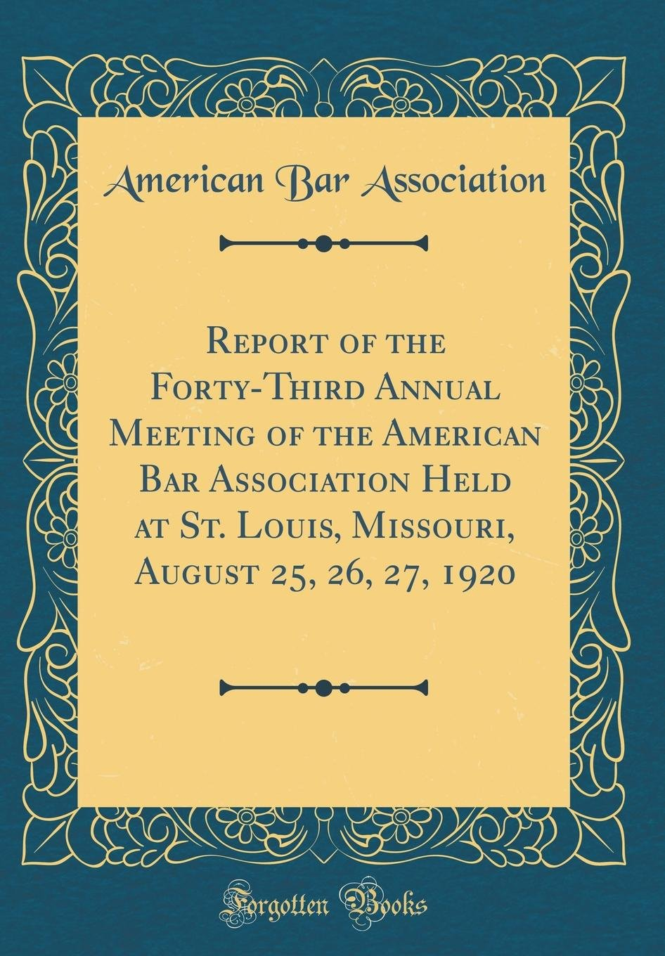 Download Report of the Forty-Third Annual Meeting of the American Bar Association Held at St. Louis, Missouri, August 25, 26, 27, 1920 (Classic Reprint) ebook