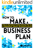 How to Make a Business Plan: A Step by Step Guide to Creating a Business Plan that's Comprehensive, Effective, and Geared for Success (English Edition)