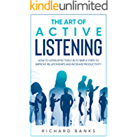 The Art of Active Listening: How to Listen Effectively in 10 Simple Steps to Improve Relationships and Increase…