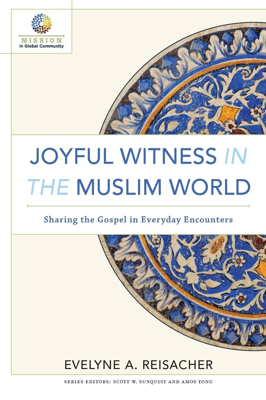 Joyful Witness in the Muslim World: Sharing the Gospel in Everyday  Encounters (Mission in Global Community): Evelyne A. Reisacher, Scott  Sunquist, ...