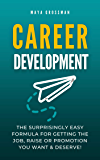 Career Development: The Surprisingly Easy Formula for Getting the Job, Raise or Promotion You Want and Deserve!