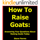 How To Raise Goats: Answering Your Questions About Raising Goats Today (Find Out More About Raising Goats and Get The How To Info)