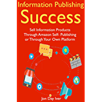Information Publishing Success: Sell Information Products Through Amazon Self- Publishing or through Your Own Platform (English Edition)