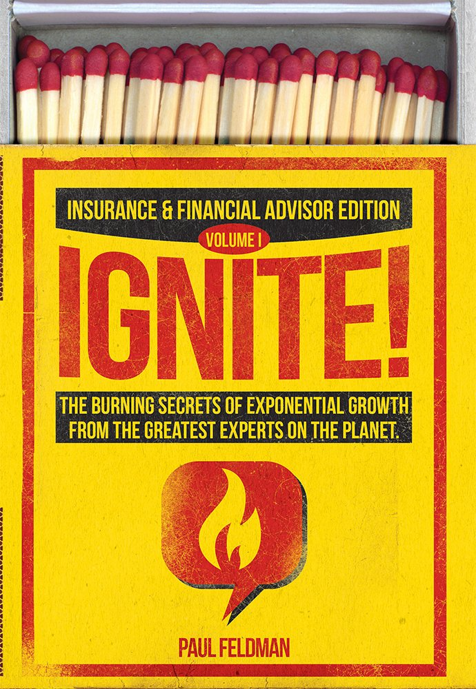 Ignite!: The Burning Secrets Of Exponential Growth From The Greatest Experts On The Planet (Insurance & Financial Advisor Edition)