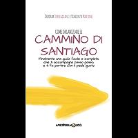 Come organizzare il Cammino di Santiago: Finalmente una guida facile e completa, che ti accompagna passo passo e ti fa partire con il piede giusto