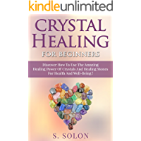 CRYSTALS : Crystal Healing For Beginners, Discover The Amazing Healing Power Of Crystals And Healing Stones For Health And Well-Being !