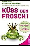 Küss den Frosch: Wie Sie jede Angst besiegen und Ihren Erfolg verwirklichen