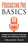 Podcasting Pro Basics: A Beginner's Guide to Producing, Editing, and Publishing a Podcast