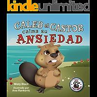 Caleb el Castor calma su ansiedad: Un libro ilustrado sobre cómo manejar la ansiedad utilizando estrategias para…