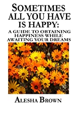 Sometimes all you have is Happy: A guide to obtaining Happiness while awaiting your dreams Kindle Edition