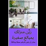 زيِّن منزلك بمبالغ صغيرة: يمكن أن يكون الديكور ممتعًا ومكافئًا (Arabic Edition)